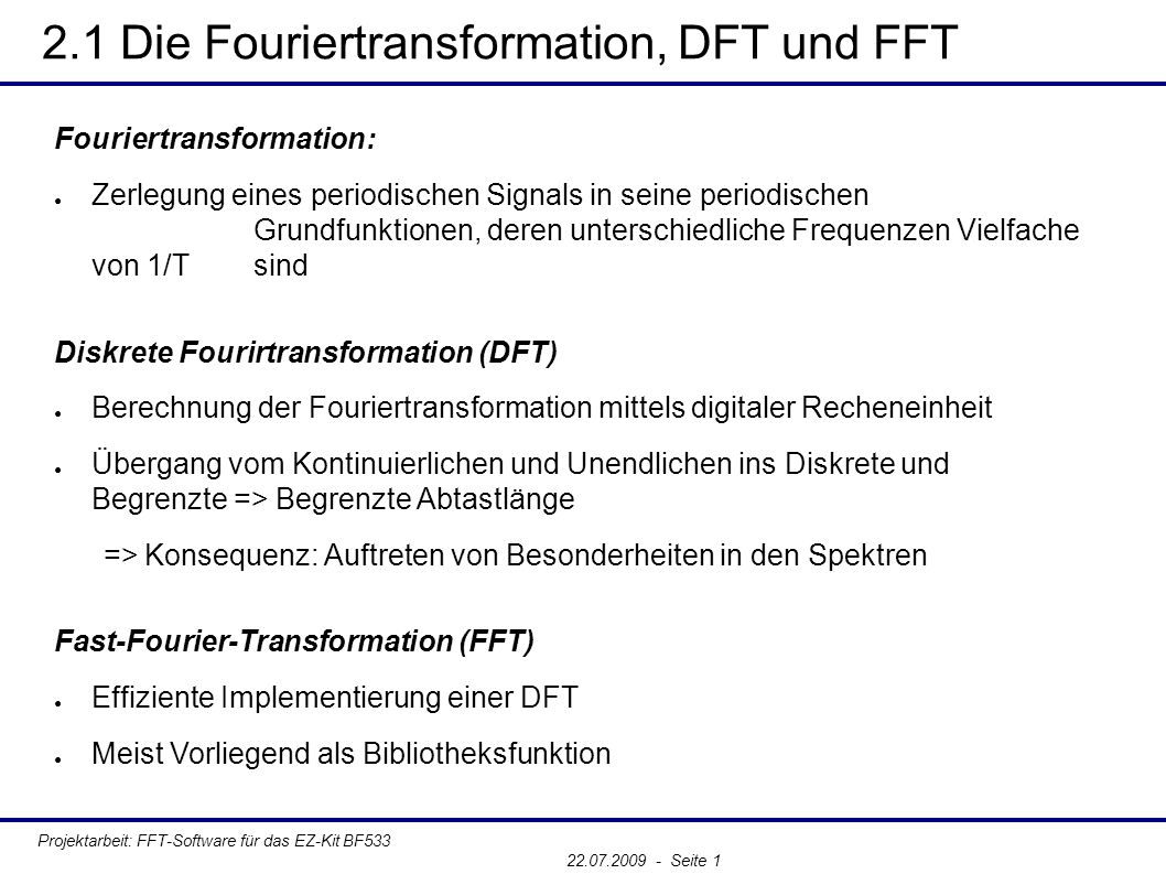 2.2 Ausgewählte Funktionen und Spektren Projektarbeit: FFT-Software für das EZ-Kit BF533 22.07.2009 - Seite 1 Die Sinus-Funktion ● Beispiel ➔ Frequenz: f = 4Hz ➔ Abtastfrequenz: fs = 512Hz ➔ Samples: N = 1024 ● Korrespondenz ● Spektrum ➔ zwei Dirac-Impulse ➔ an den Stellen ±ω