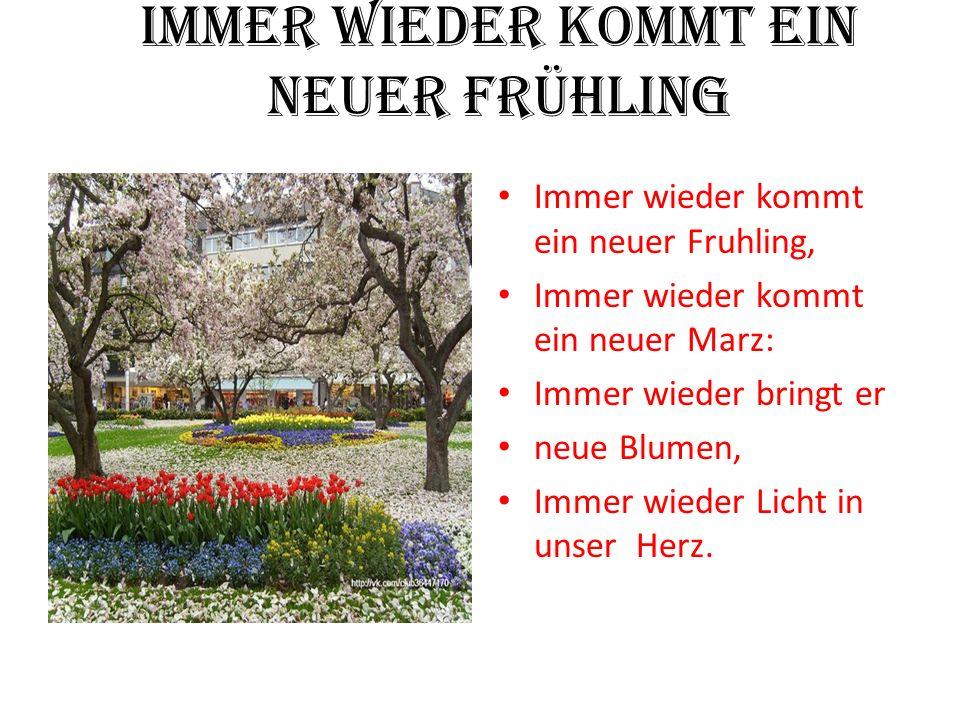 Immer wieder kommt ein neuer Frühling Immer wieder kommt ein neuer Fruhling, Immer wieder kommt ein neuer Marz: Immer wieder bringt er neue Blumen, Immer wieder Licht in unser Herz.