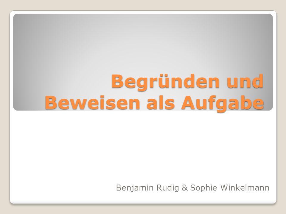 Begründen und Beweisen als Aufgabe Benjamin Rudig & Sophie Winkelmann