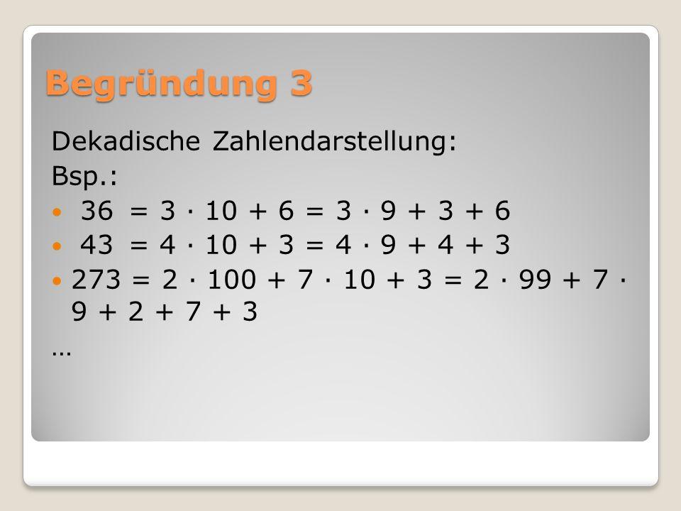 Begründung 3 Dekadische Zahlendarstellung: Bsp.: 36 = 3 ∙ 10 + 6 = 3 ∙ 9 + 3 + 6 43 = 4 ∙ 10 + 3 = 4 ∙ 9 + 4 + 3 273 = 2 ∙ 100 + 7 ∙ 10 + 3 = 2 ∙ 99 + 7 ∙ 9 + 2 + 7 + 3 …