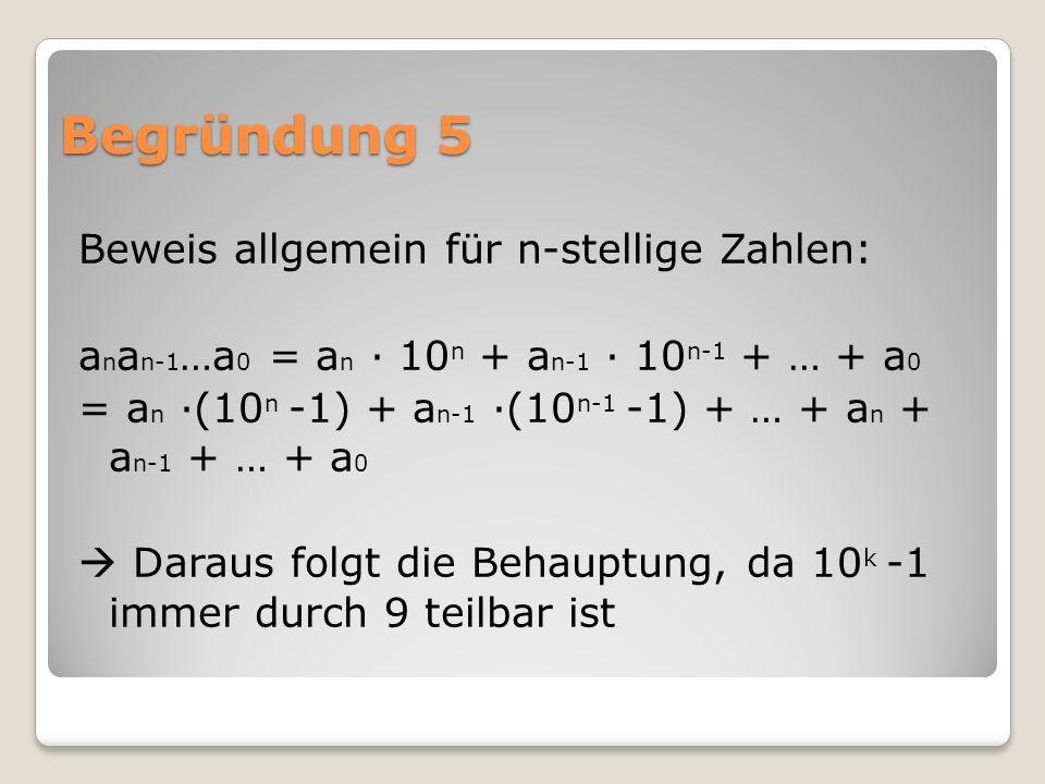 Begründung 5 Beweis allgemein für n-stellige Zahlen: a n a n-1 …a 0 = a n ∙ 10 n + a n-1 ∙ 10 n-1 + … + a 0 = a n ∙(10 n -1) + a n-1 ∙(10 n-1 -1) + … + a n + a n-1 + … + a 0  Daraus folgt die Behauptung, da 10 k -1 immer durch 9 teilbar ist
