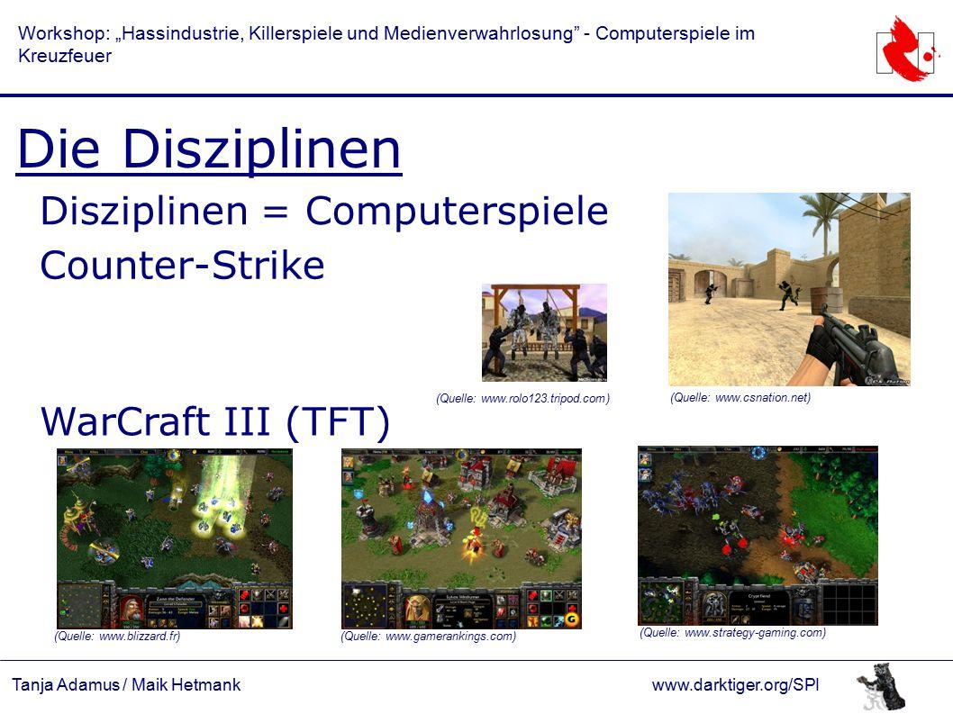 """Tanja Adamus / Maik Hetmankwww.darktiger.org/SPI Workshop: """"Hassindustrie, Killerspiele und Medienverwahrlosung - Computerspiele im Kreuzfeuer Die Disziplinen Disziplinen = Computerspiele Counter-Strike WarCraft III (TFT) (Quelle: www.rolo123.tripod.com) (Quelle: www.csnation.net) (Quelle: www.blizzard.fr) (Quelle: www.gamerankings.com) (Quelle: www.strategy-gaming.com)"""