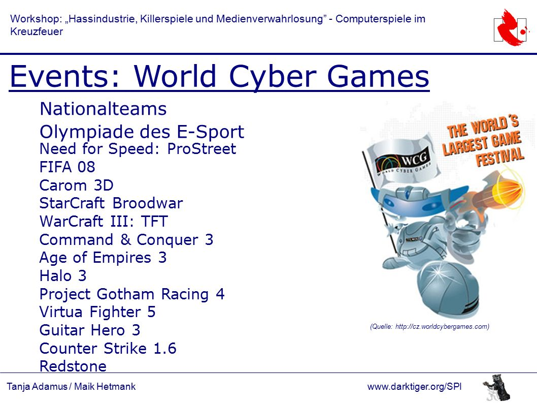 "Tanja Adamus / Maik Hetmankwww.darktiger.org/SPI Workshop: ""Hassindustrie, Killerspiele und Medienverwahrlosung - Computerspiele im Kreuzfeuer Events: World Cyber Games Nationalteams Olympiade des E-Sport Need for Speed: ProStreet FIFA 08 Carom 3D StarCraft Broodwar WarCraft III: TFT Command & Conquer 3 Age of Empires 3 Halo 3 Project Gotham Racing 4 Virtua Fighter 5 Guitar Hero 3 Counter Strike 1.6 Redstone (Quelle: http://cz.worldcybergames.com)"