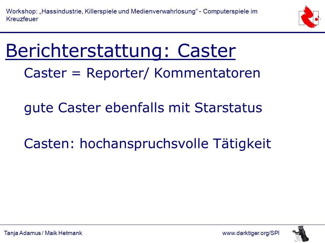 """Tanja Adamus / Maik Hetmankwww.darktiger.org/SPI Workshop: """"Hassindustrie, Killerspiele und Medienverwahrlosung - Computerspiele im Kreuzfeuer Berichterstattung: Caster Caster = Reporter/ Kommentatoren gute Caster ebenfalls mit Starstatus Casten: hochanspruchsvolle Tätigkeit"""