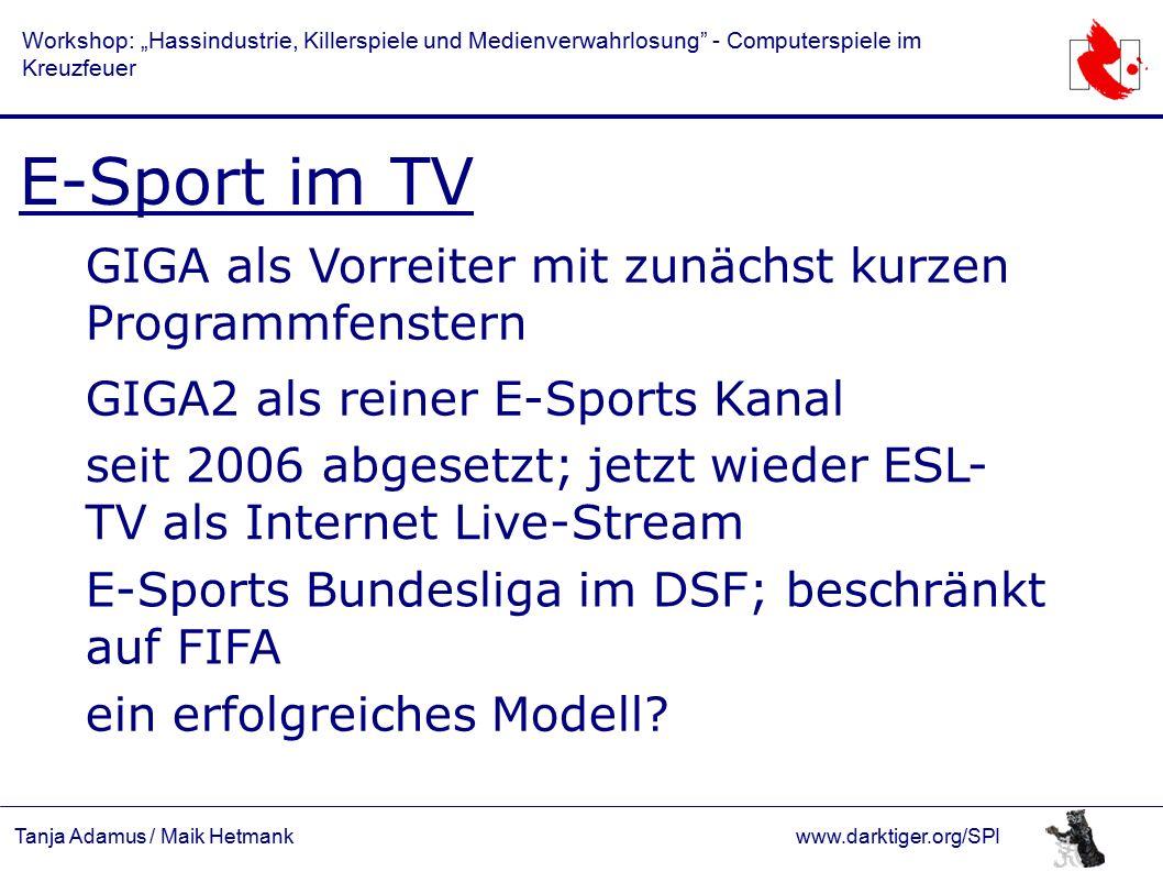 """Tanja Adamus / Maik Hetmankwww.darktiger.org/SPI Workshop: """"Hassindustrie, Killerspiele und Medienverwahrlosung - Computerspiele im Kreuzfeuer E-Sport im TV GIGA als Vorreiter mit zunächst kurzen Programmfenstern GIGA2 als reiner E-Sports Kanal E-Sports Bundesliga im DSF; beschränkt auf FIFA seit 2006 abgesetzt; jetzt wieder ESL- TV als Internet Live-Stream ein erfolgreiches Modell"""