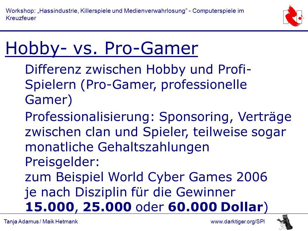 "Tanja Adamus / Maik Hetmankwww.darktiger.org/SPI Workshop: ""Hassindustrie, Killerspiele und Medienverwahrlosung - Computerspiele im Kreuzfeuer Events: World Cyber Games Nationalteams Olympiade des E-Sport Need for Speed: ProStreet FIFA 08 Carom 3D StarCraft Broodwar WarCraft III: TFT Command & Conquer 3 Age of Empires 3 Halo 3 Project Gotham Racing 4 Virtua Fighter 5 Guitar Hero 3 Counter Strike 1.6 Redstone (Quelle: http://cz.worldcybergames.com)"