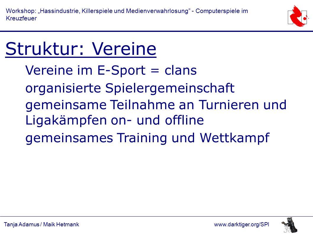 """Tanja Adamus / Maik Hetmankwww.darktiger.org/SPI Workshop: """"Hassindustrie, Killerspiele und Medienverwahrlosung - Computerspiele im Kreuzfeuer Struktur: Vereine Einige Beispiele für Clannamen: Ninjas in Pyjamas Mousesports Fnatic SK (Schroet Kommando) Gaming Deutschlands kranke Horde (DkH) Mortal Teamwork (mTw) Freaks on eSport Pro-Gaming (Quelle: www.g7teams.com) (Quelle: www.e-sb.de)"""