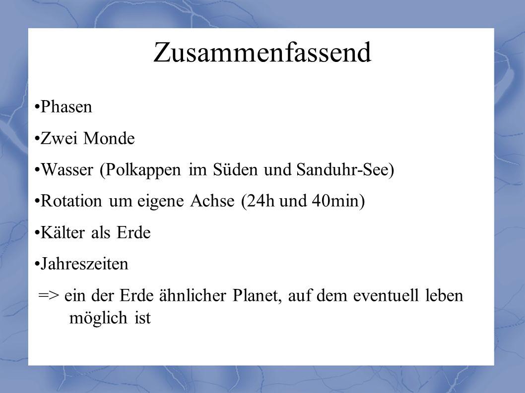 Zusammenfassend Phasen Zwei Monde Wasser (Polkappen im Süden und Sanduhr-See) Rotation um eigene Achse (24h und 40min) Kälter als Erde Jahreszeiten => ein der Erde ähnlicher Planet, auf dem eventuell leben möglich ist