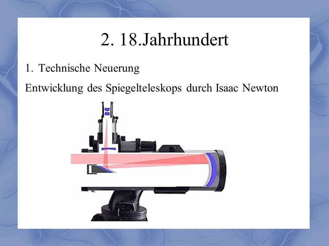 2. 18.Jahrhundert 1. Technische Neuerung Entwicklung des Spiegelteleskops durch Isaac Newton