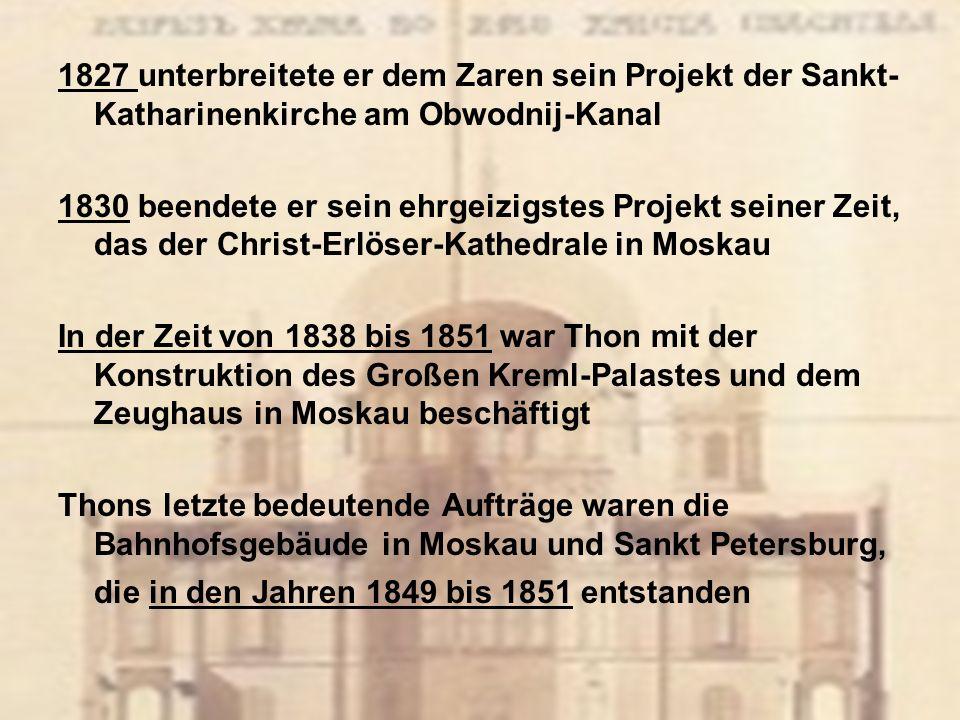 1827 unterbreitete er dem Zaren sein Projekt der Sankt- Katharinenkirche am Obwodnij-Kanal 1830 beendete er sein ehrgeizigstes Projekt seiner Zeit, das der Christ-Erlöser-Kathedrale in Moskau In der Zeit von 1838 bis 1851 war Thon mit der Konstruktion des Großen Kreml-Palastes und dem Zeughaus in Moskau beschäftigt Thons letzte bedeutende Aufträge waren die Bahnhofsgebäude in Moskau und Sankt Petersburg, die in den Jahren 1849 bis 1851 entstanden