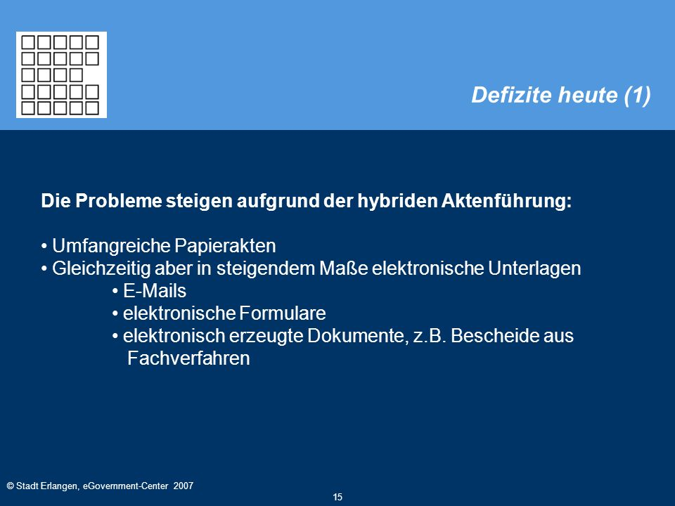 © Stadt Erlangen, eGovernment-Center 2007 15 Die Probleme steigen aufgrund der hybriden Aktenführung: Umfangreiche Papierakten Gleichzeitig aber in steigendem Maße elektronische Unterlagen E-Mails elektronische Formulare elektronisch erzeugte Dokumente, z.B.