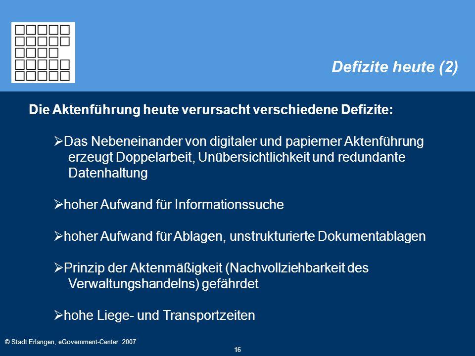 © Stadt Erlangen, eGovernment-Center 2007 16 Die Aktenführung heute verursacht verschiedene Defizite:  Das Nebeneinander von digitaler und papierner Aktenführung erzeugt Doppelarbeit, Unübersichtlichkeit und redundante Datenhaltung  hoher Aufwand für Informationssuche  hoher Aufwand für Ablagen, unstrukturierte Dokumentablagen  Prinzip der Aktenmäßigkeit (Nachvollziehbarkeit des Verwaltungshandelns) gefährdet  hohe Liege- und Transportzeiten Defizite heute (2)