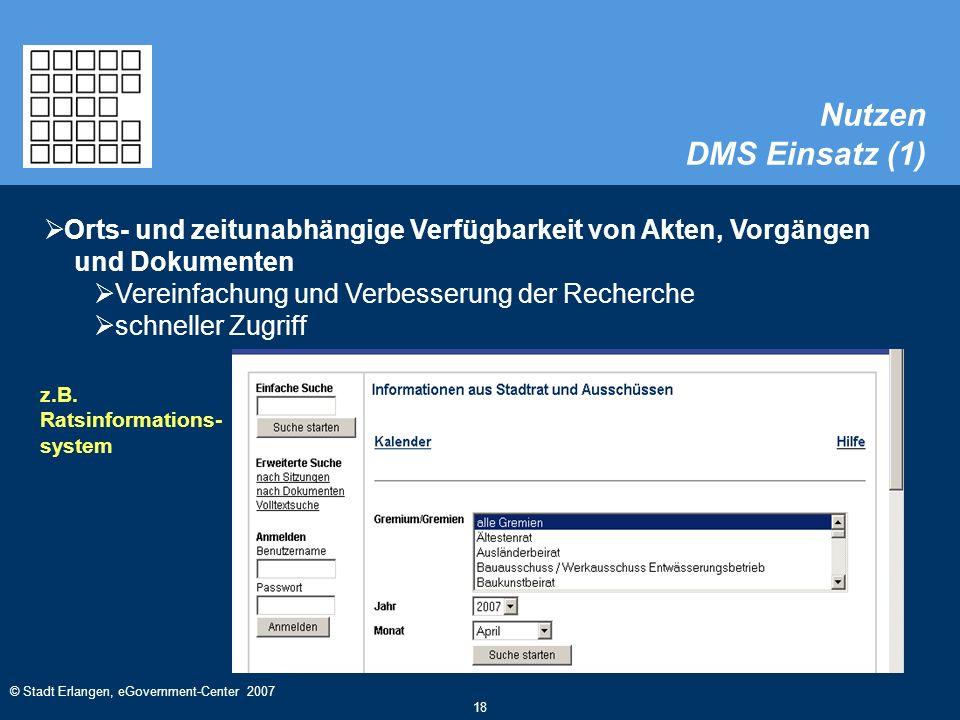 © Stadt Erlangen, eGovernment-Center 2007 18 Nutzen DMS Einsatz (1)  Orts- und zeitunabhängige Verfügbarkeit von Akten, Vorgängen und Dokumenten  Vereinfachung und Verbesserung der Recherche  schneller Zugriff z.B.