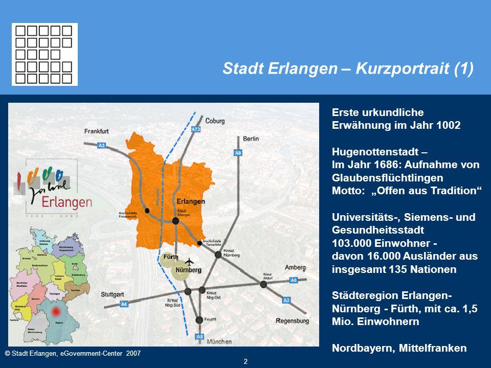 © Stadt Erlangen, eGovernment-Center 2007 2 Stadt Erlangen – Kurzportrait (1) Erste urkundliche Erwähnung im Jahr 1002 Hugenottenstadt – Im Jahr 1686: