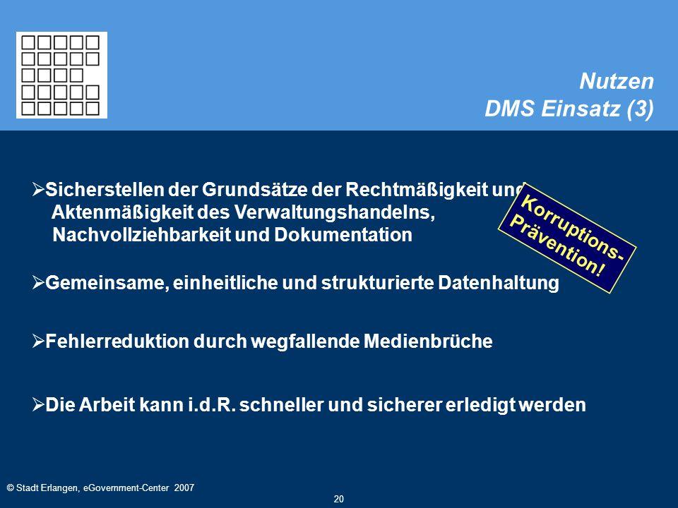 © Stadt Erlangen, eGovernment-Center 2007 20 Nutzen DMS Einsatz (3)  Sicherstellen der Grundsätze der Rechtmäßigkeit und Aktenmäßigkeit des Verwaltungshandelns, Nachvollziehbarkeit und Dokumentation  Fehlerreduktion durch wegfallende Medienbrüche  Gemeinsame, einheitliche und strukturierte Datenhaltung  Die Arbeit kann i.d.R.