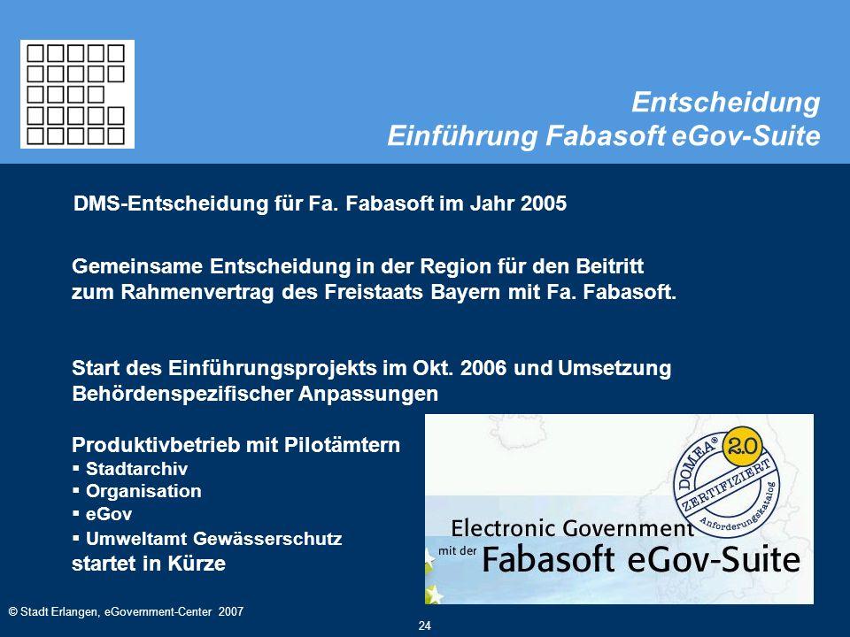 © Stadt Erlangen, eGovernment-Center 2007 24 Entscheidung Einführung Fabasoft eGov-Suite DMS-Entscheidung für Fa. Fabasoft im Jahr 2005 Gemeinsame Ent
