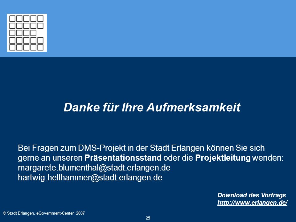 © Stadt Erlangen, eGovernment-Center 2007 25 Danke für Ihre Aufmerksamkeit Bei Fragen zum DMS-Projekt in der Stadt Erlangen können Sie sich gerne an u