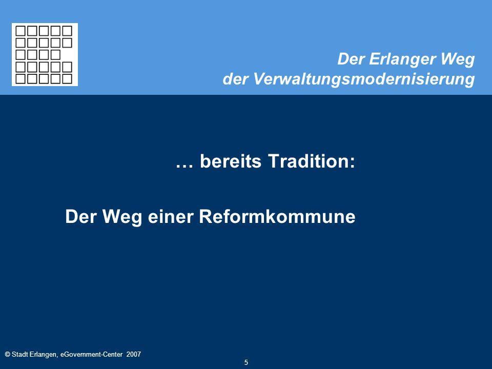© Stadt Erlangen, eGovernment-Center 2007 5 Der Erlanger Weg der Verwaltungsmodernisierung … bereits Tradition: Der Weg einer Reformkommune