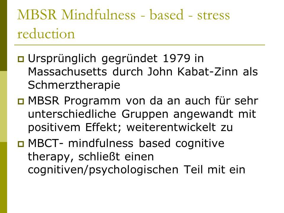 MBSR Mindfulness - based - stress reduction  Ursprünglich gegründet 1979 in Massachusetts durch John Kabat-Zinn als Schmerztherapie  MBSR Programm von da an auch für sehr unterschiedliche Gruppen angewandt mit positivem Effekt; weiterentwickelt zu  MBCT- mindfulness based cognitive therapy, schließt einen cognitiven/psychologischen Teil mit ein