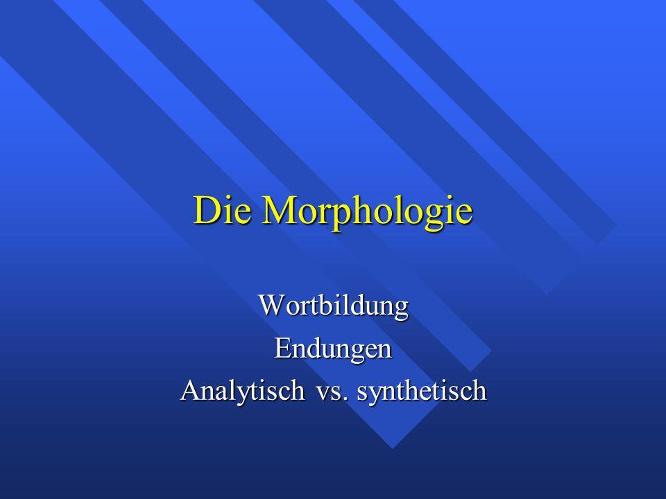 Die Morphologie WortbildungEndungen Analytisch vs. synthetisch