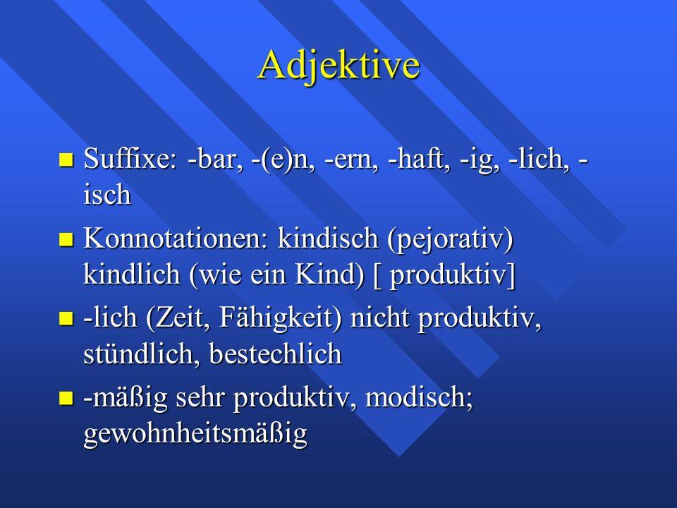 Adjektive Suffixe: -bar, -(e)n, -ern, -haft, -ig, -lich, - isch Suffixe: -bar, -(e)n, -ern, -haft, -ig, -lich, - isch Konnotationen: kindisch (pejorativ) kindlich (wie ein Kind) [ produktiv] Konnotationen: kindisch (pejorativ) kindlich (wie ein Kind) [ produktiv] -lich (Zeit, Fähigkeit) nicht produktiv, stündlich, bestechlich -lich (Zeit, Fähigkeit) nicht produktiv, stündlich, bestechlich -mäßig sehr produktiv, modisch; gewohnheitsmäßig -mäßig sehr produktiv, modisch; gewohnheitsmäßig