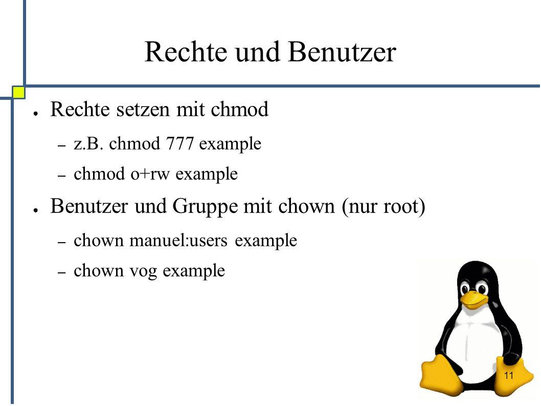 11 Rechte und Benutzer ● Rechte setzen mit chmod – z.B. chmod 777 example – chmod o+rw example ● Benutzer und Gruppe mit chown (nur root) – chown manu