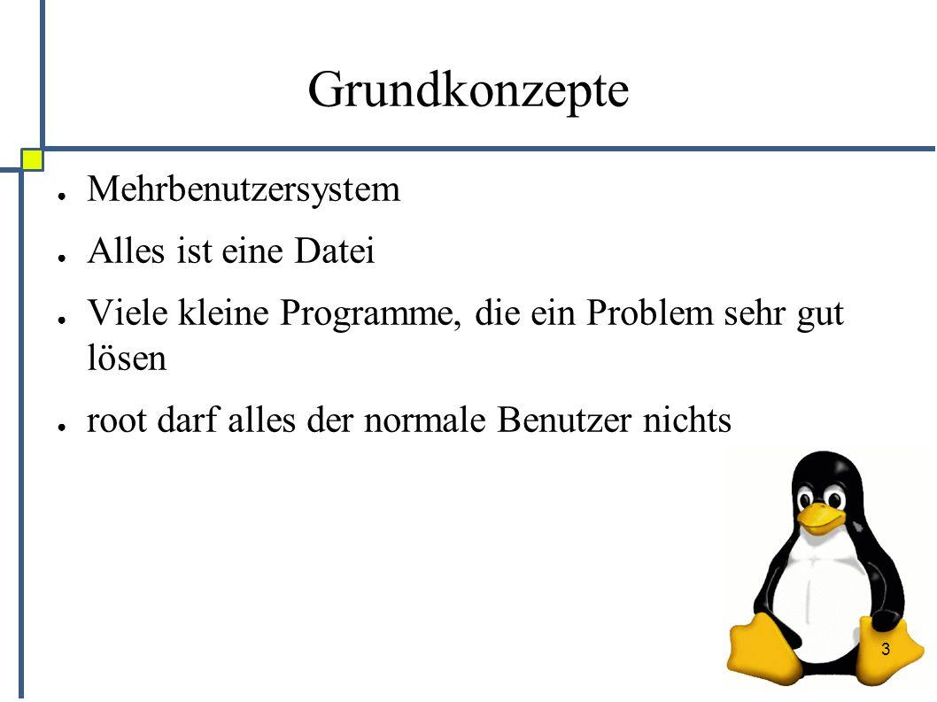 3 Grundkonzepte ● Mehrbenutzersystem ● Alles ist eine Datei ● Viele kleine Programme, die ein Problem sehr gut lösen ● root darf alles der normale Ben