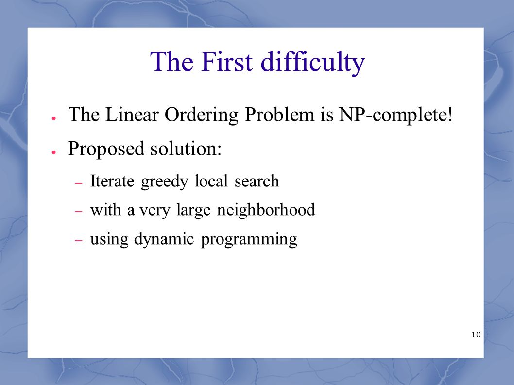 10 The First difficulty ● The Linear Ordering Problem is NP-complete.