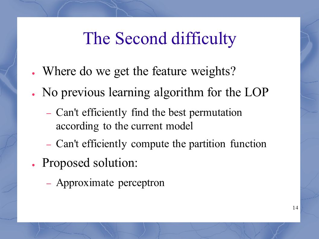 14 The Second difficulty ● Where do we get the feature weights? ● No previous learning algorithm for the LOP – Can't efficiently find the best permuta