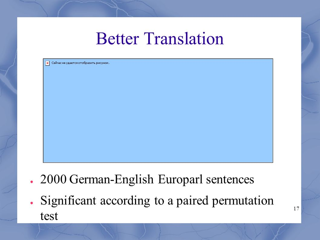 17 Better Translation ● 2000 German-English Europarl sentences ● Significant according to a paired permutation test
