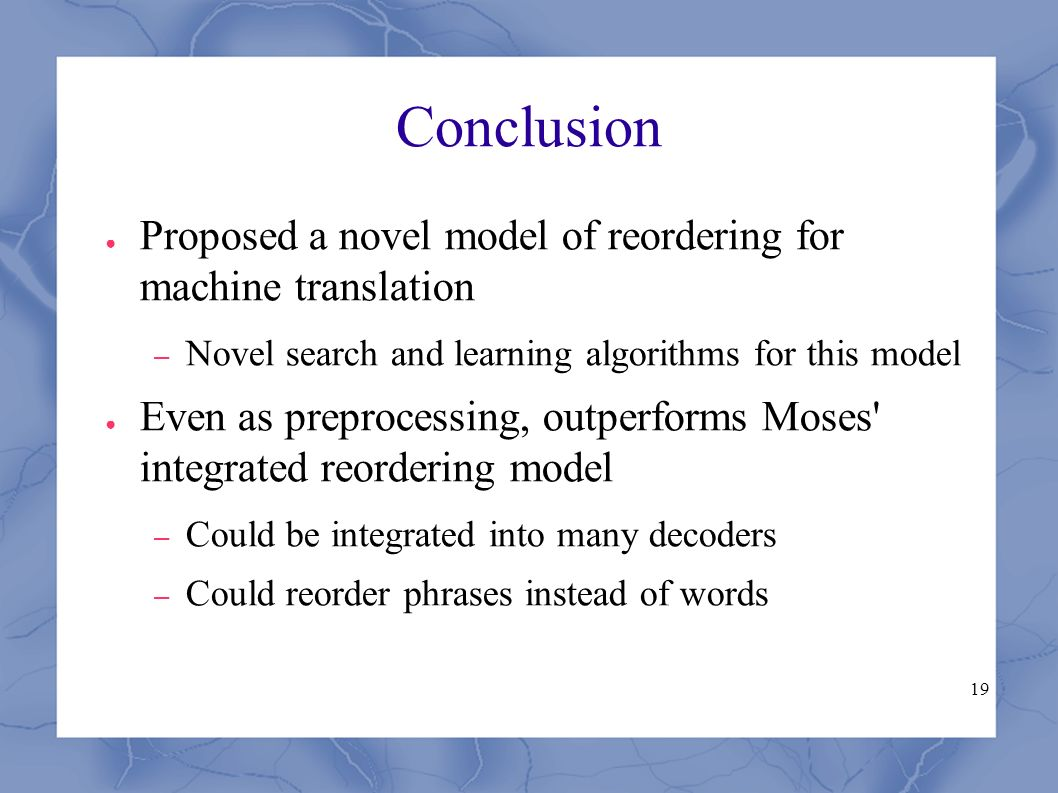 19 Conclusion ● Proposed a novel model of reordering for machine translation – Novel search and learning algorithms for this model ● Even as preprocessing, outperforms Moses integrated reordering model – Could be integrated into many decoders – Could reorder phrases instead of words