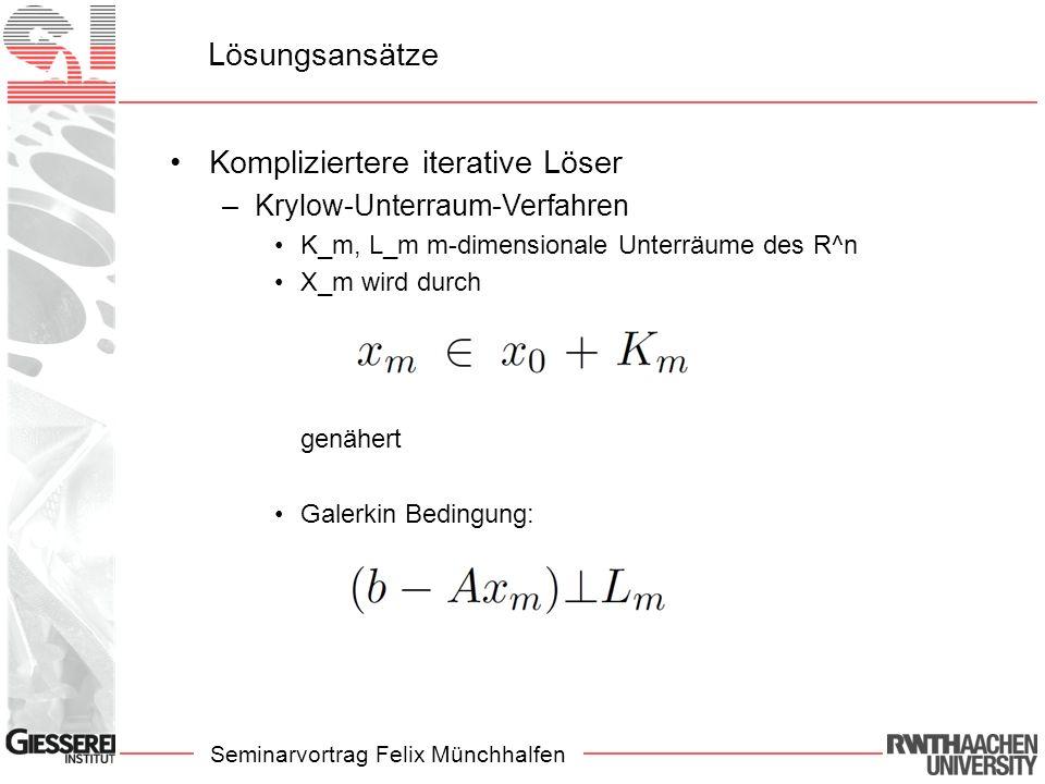 Seminarvortrag Felix Münchhalfen Lösungsansätze Kompliziertere iterative Löser –Krylow-Unterraum-Verfahren K_m, L_m m-dimensionale Unterräume des R^n X_m wird durch genähert Galerkin Bedingung: