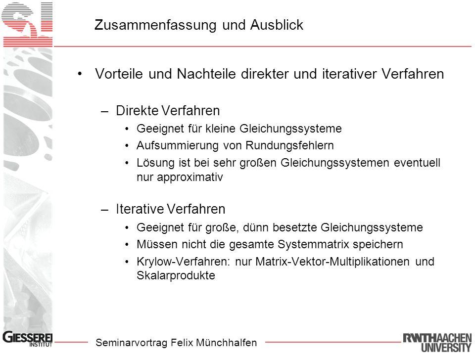 Seminarvortrag Felix Münchhalfen Zusammenfassung und Ausblick Vorteile und Nachteile direkter und iterativer Verfahren –Direkte Verfahren Geeignet für kleine Gleichungssysteme Aufsummierung von Rundungsfehlern Lösung ist bei sehr großen Gleichungssystemen eventuell nur approximativ –Iterative Verfahren Geeignet für große, dünn besetzte Gleichungssysteme Müssen nicht die gesamte Systemmatrix speichern Krylow-Verfahren: nur Matrix-Vektor-Multiplikationen und Skalarprodukte