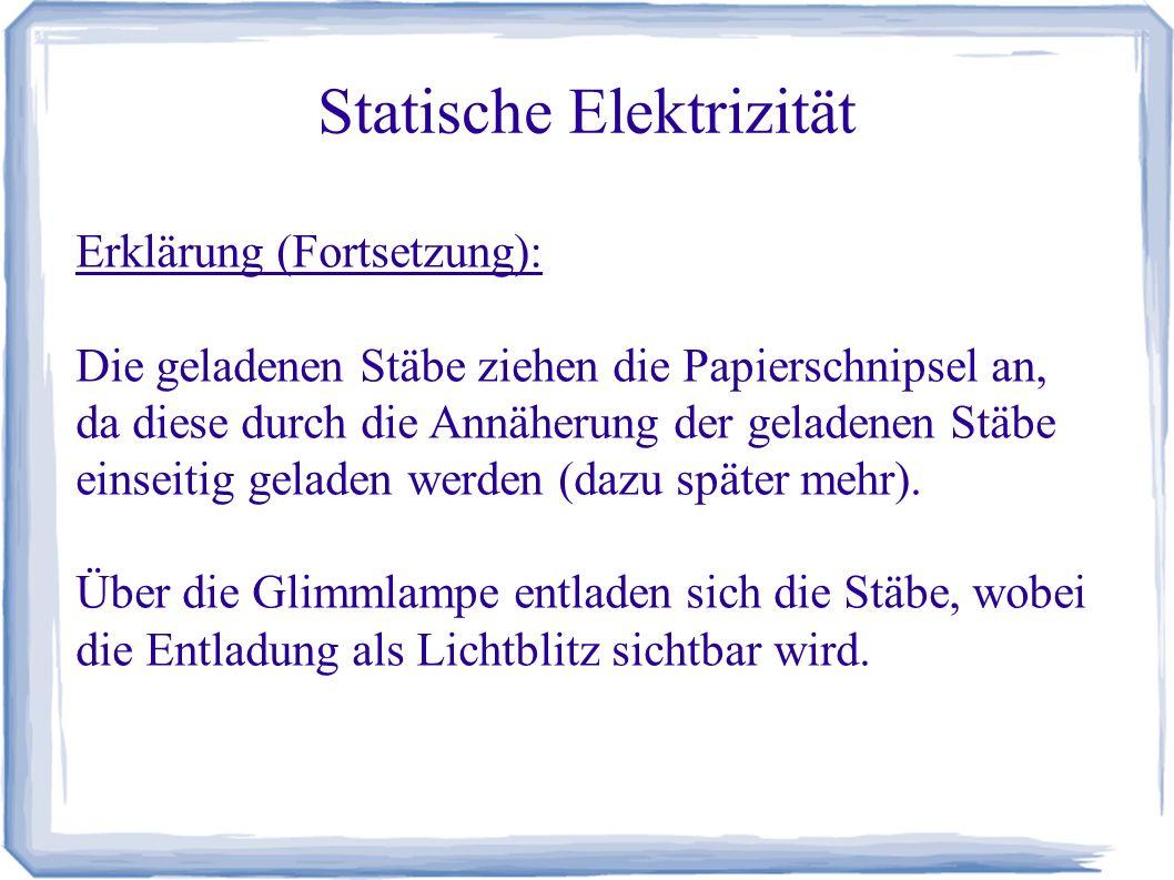 Statische Elektrizität Erklärung (Fortsetzung): Die geladenen Stäbe ziehen die Papierschnipsel an, da diese durch die Annäherung der geladenen Stäbe e
