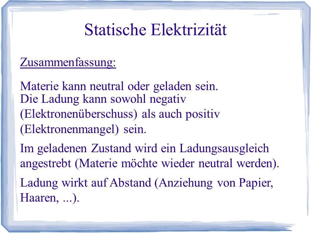 Statische Elektrizität Zusammenfassung: Materie kann neutral oder geladen sein. Die Ladung kann sowohl negativ (Elektronenüberschuss) als auch positiv