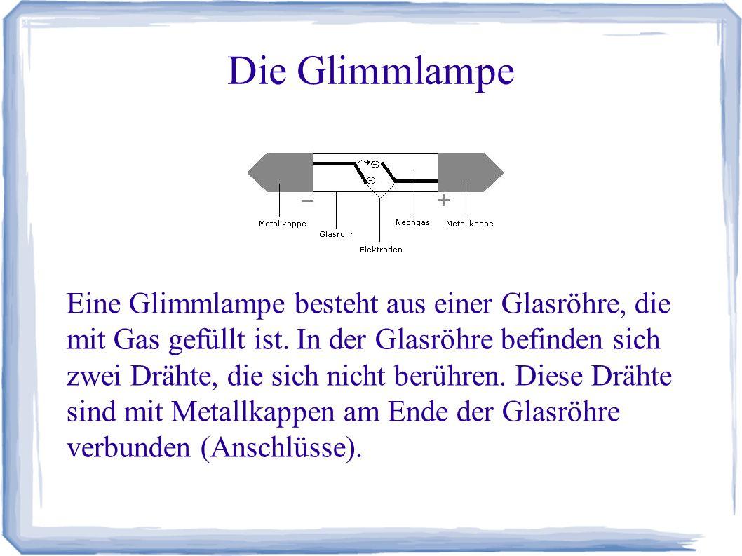 Die Glimmlampe Eine Glimmlampe besteht aus einer Glasröhre, die mit Gas gefüllt ist. In der Glasröhre befinden sich zwei Drähte, die sich nicht berühr