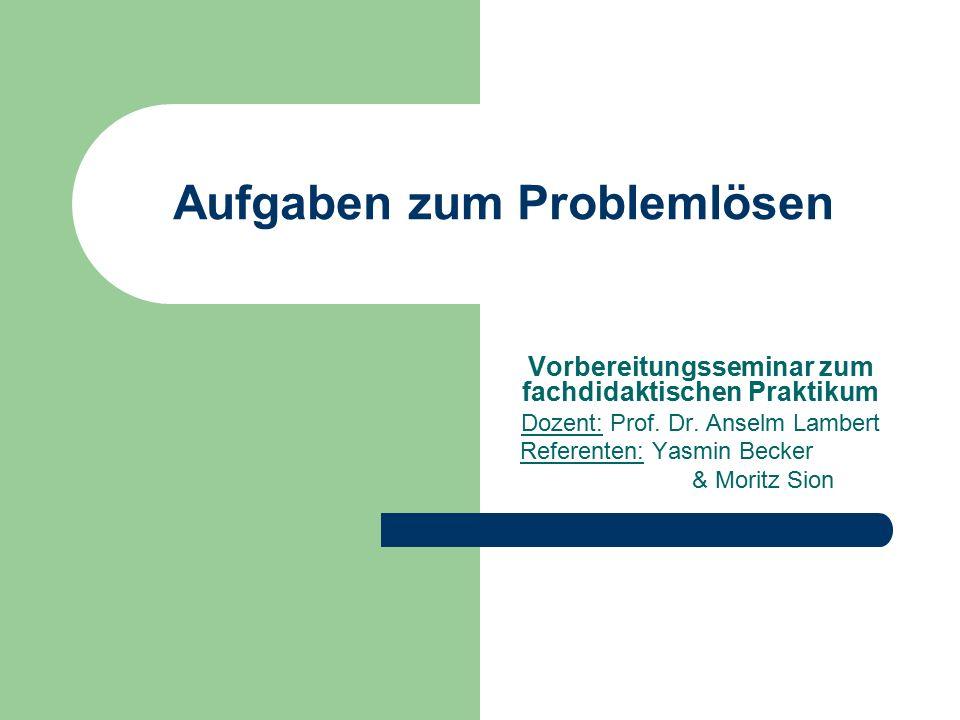 Aufgaben zum Problemlösen Vorbereitungsseminar zum fachdidaktischen Praktikum Dozent: Prof. Dr. Anselm Lambert Referenten: Yasmin Becker & Moritz Sion