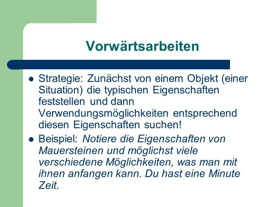 Vorwärtsarbeiten Strategie: Zunächst von einem Objekt (einer Situation) die typischen Eigenschaften feststellen und dann Verwendungsmöglichkeiten entsprechend diesen Eigenschaften suchen.