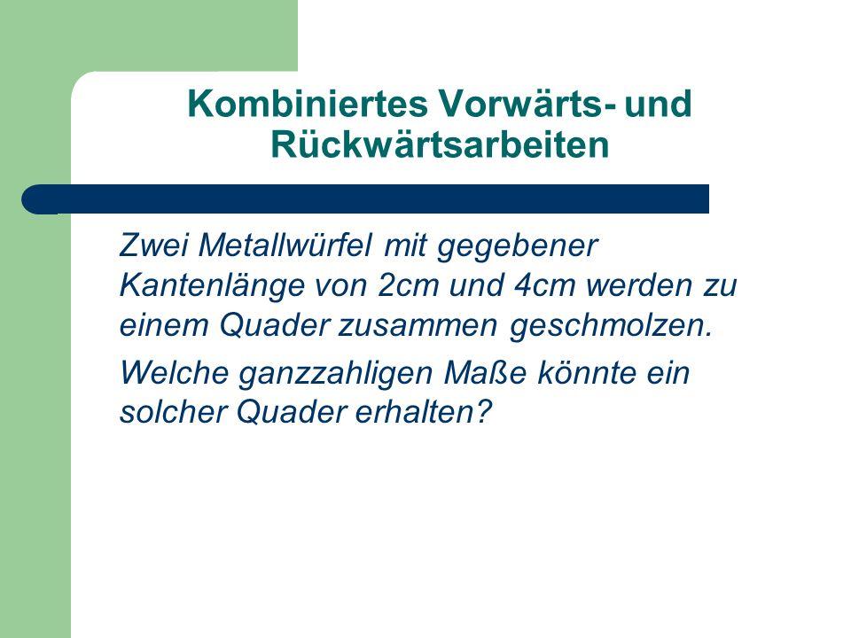Kombiniertes Vorwärts- und Rückwärtsarbeiten Zwei Metallwürfel mit gegebener Kantenlänge von 2cm und 4cm werden zu einem Quader zusammen geschmolzen.