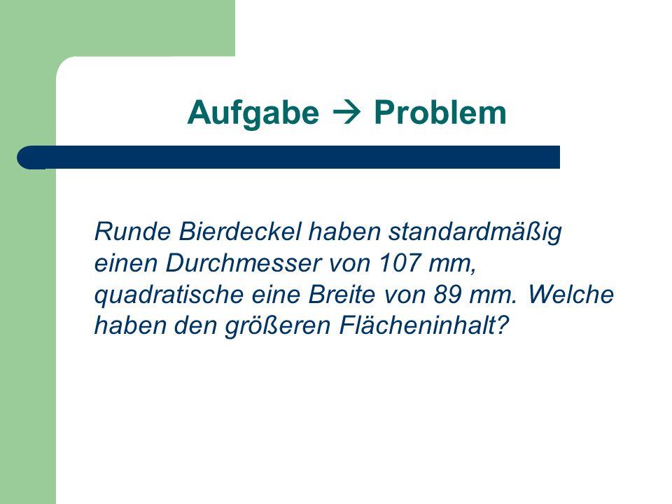 Aufgabe  Problem Runde Bierdeckel haben standardmäßig einen Durchmesser von 107 mm, quadratische eine Breite von 89 mm.