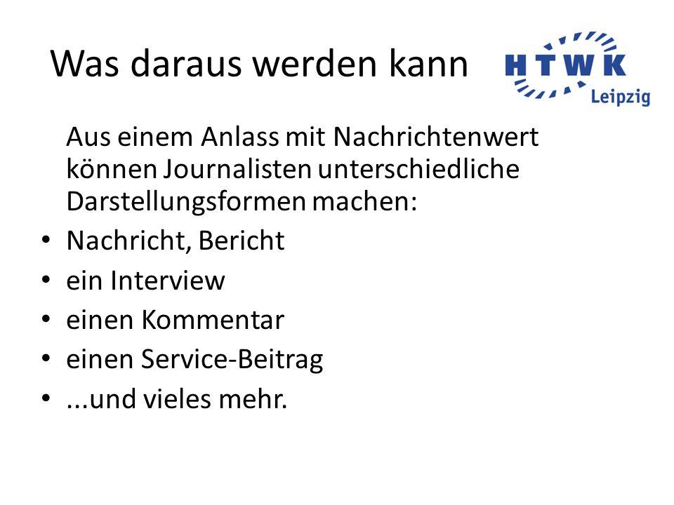 Was daraus werden kann Aus einem Anlass mit Nachrichtenwert können Journalisten unterschiedliche Darstellungsformen machen: Nachricht, Bericht ein Int