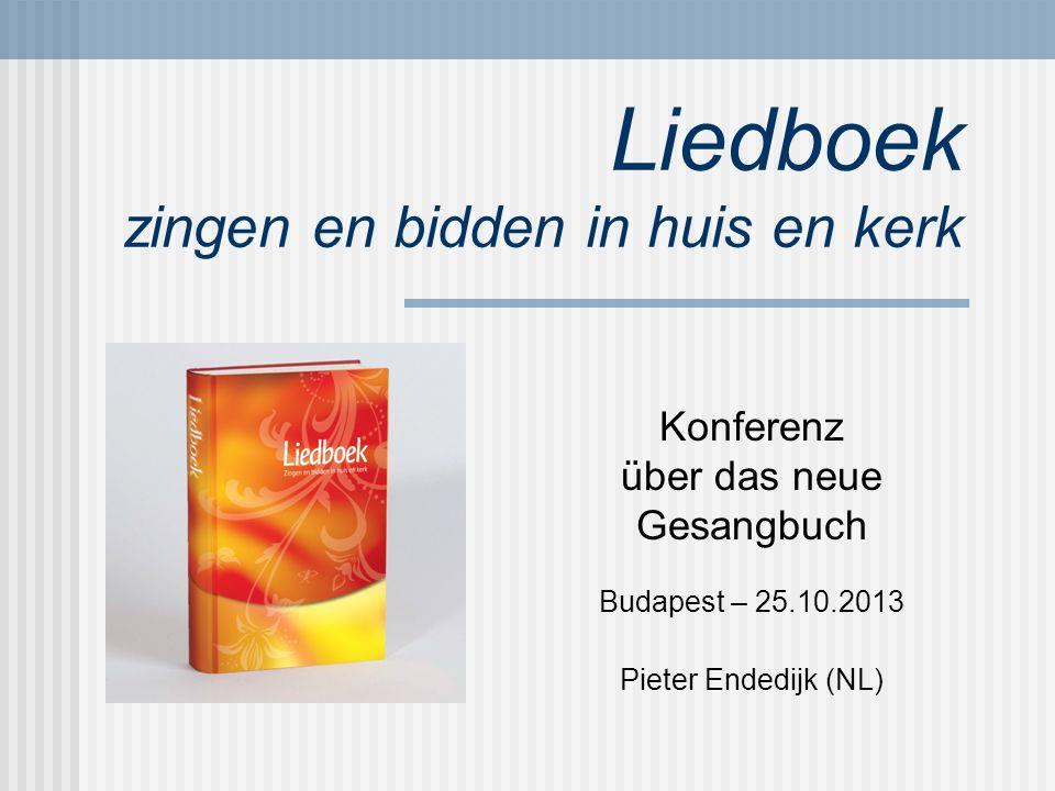 Liedboek zingen en bidden in huis en kerk Konferenz über das neue Gesangbuch Budapest – 25.10.2013 Pieter Endedijk (NL)