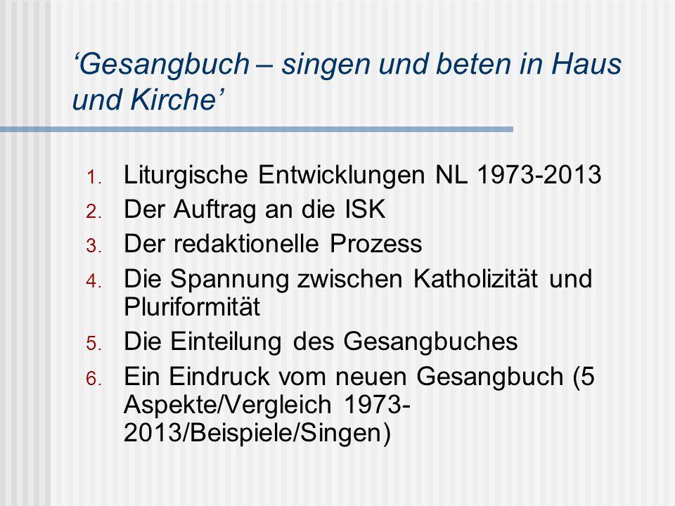 'Gesangbuch – singen und beten in Haus und Kirche' 1. Liturgische Entwicklungen NL 1973-2013 2. Der Auftrag an die ISK 3. Der redaktionelle Prozess 4.