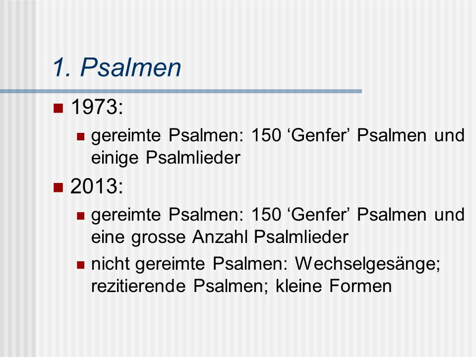 1. Psalmen 1973: gereimte Psalmen: 150 'Genfer' Psalmen und einige Psalmlieder 2013: gereimte Psalmen: 150 'Genfer' Psalmen und eine grosse Anzahl Psa