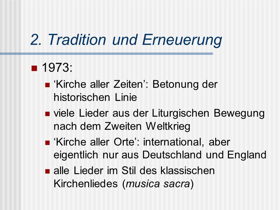 2. Tradition und Erneuerung 1973: 'Kirche aller Zeiten': Betonung der historischen Linie viele Lieder aus der Liturgischen Bewegung nach dem Zweiten W