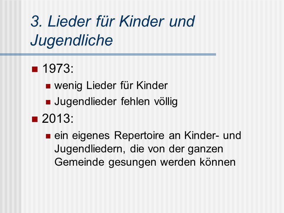 3. Lieder für Kinder und Jugendliche 1973: wenig Lieder für Kinder Jugendlieder fehlen völlig 2013: ein eigenes Repertoire an Kinder- und Jugendlieder