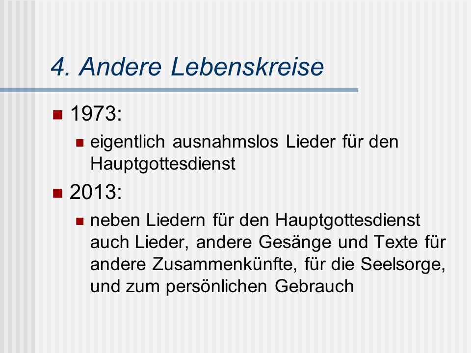 4. Andere Lebenskreise 1973: eigentlich ausnahmslos Lieder für den Hauptgottesdienst 2013: neben Liedern für den Hauptgottesdienst auch Lieder, andere
