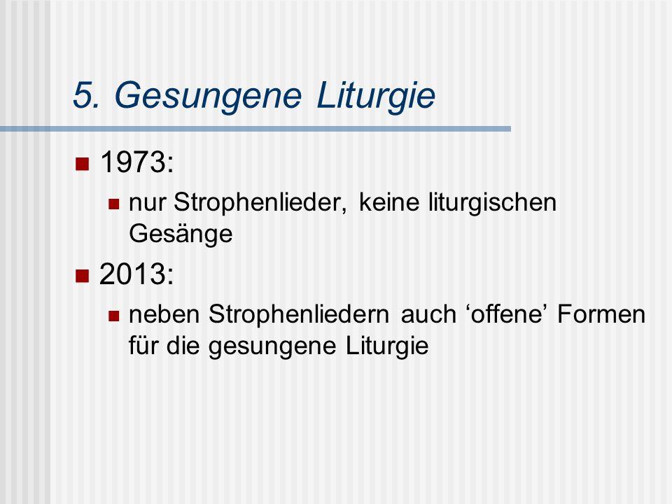 5. Gesungene Liturgie 1973: nur Strophenlieder, keine liturgischen Gesänge 2013: neben Strophenliedern auch 'offene' Formen für die gesungene Liturgie