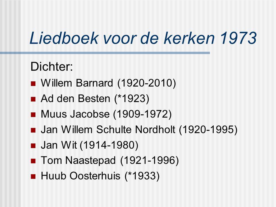 Liedboek voor de kerken 1973 Dichter: Willem Barnard (1920-2010) Ad den Besten (*1923) Muus Jacobse (1909-1972) Jan Willem Schulte Nordholt (1920-1995) Jan Wit (1914-1980) Tom Naastepad (1921-1996) Huub Oosterhuis (*1933)