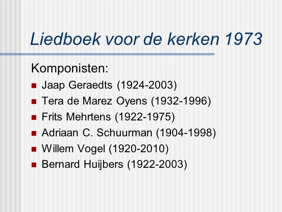 Liedboek voor de kerken 1973 Komponisten: Jaap Geraedts (1924-2003) Tera de Marez Oyens (1932-1996) Frits Mehrtens (1922-1975) Adriaan C. Schuurman (1